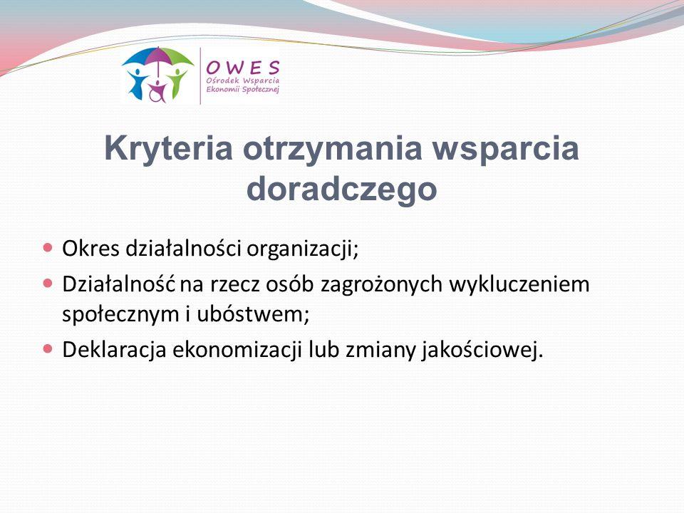 Kryteria otrzymania wsparcia doradczego Okres działalności organizacji; Działalność na rzecz osób zagrożonych wykluczeniem społecznym i ubóstwem; Deklaracja ekonomizacji lub zmiany jakościowej.