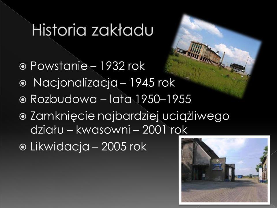  Powstanie – 1932 rok  Nacjonalizacja – 1945 rok  Rozbudowa – lata 1950–1955  Zamknięcie najbardziej uciążliwego działu – kwasowni – 2001 rok  Likwidacja – 2005 rok