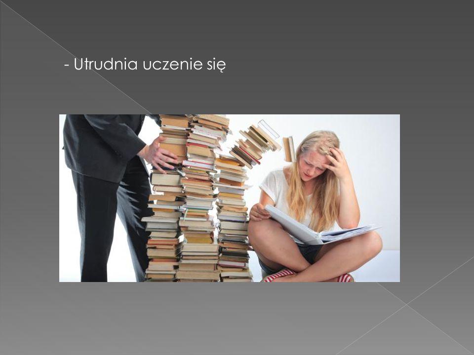 - Utrudnia uczenie się