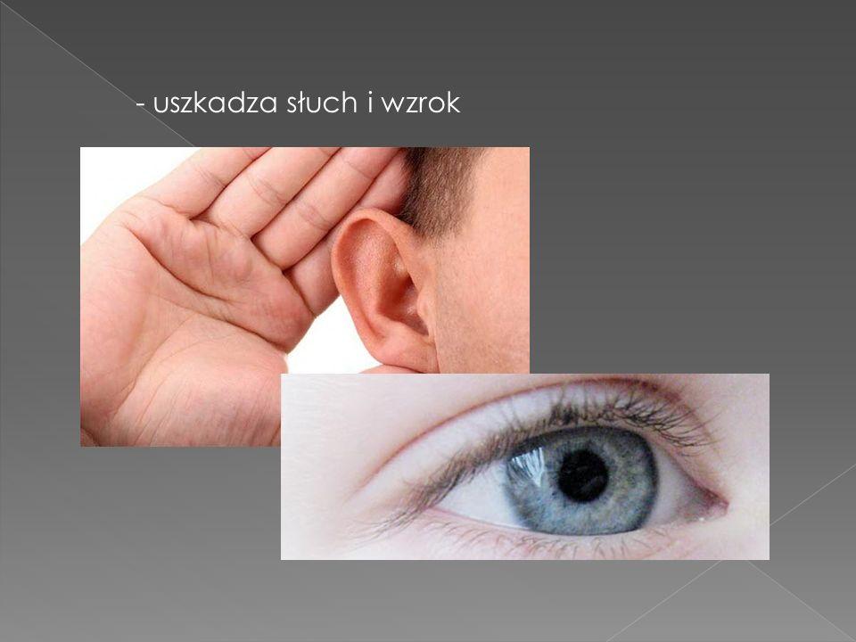 - uszkadza słuch i wzrok