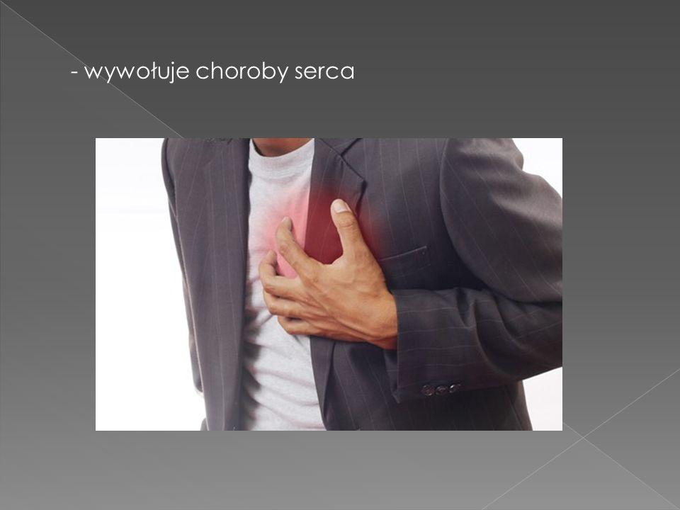 - wywołuje choroby serca
