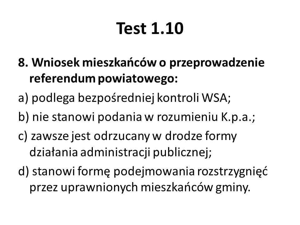 Test 1.10 8. Wniosek mieszkańców o przeprowadzenie referendum powiatowego: a) podlega bezpośredniej kontroli WSA; b) nie stanowi podania w rozumieniu