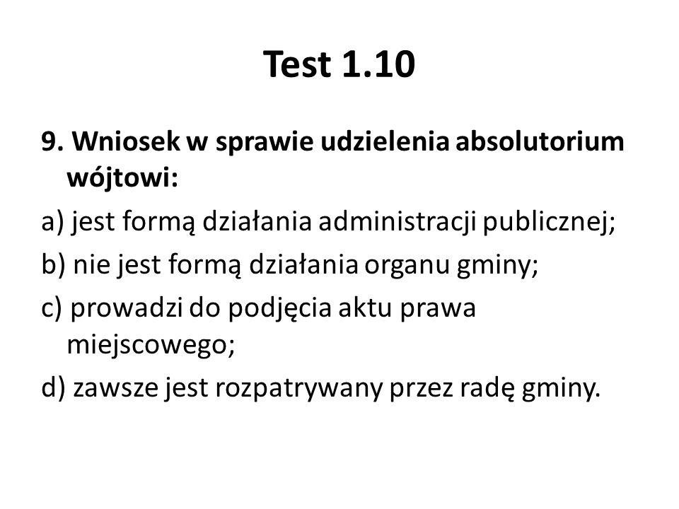 Test 1.10 9. Wniosek w sprawie udzielenia absolutorium wójtowi: a) jest formą działania administracji publicznej; b) nie jest formą działania organu g