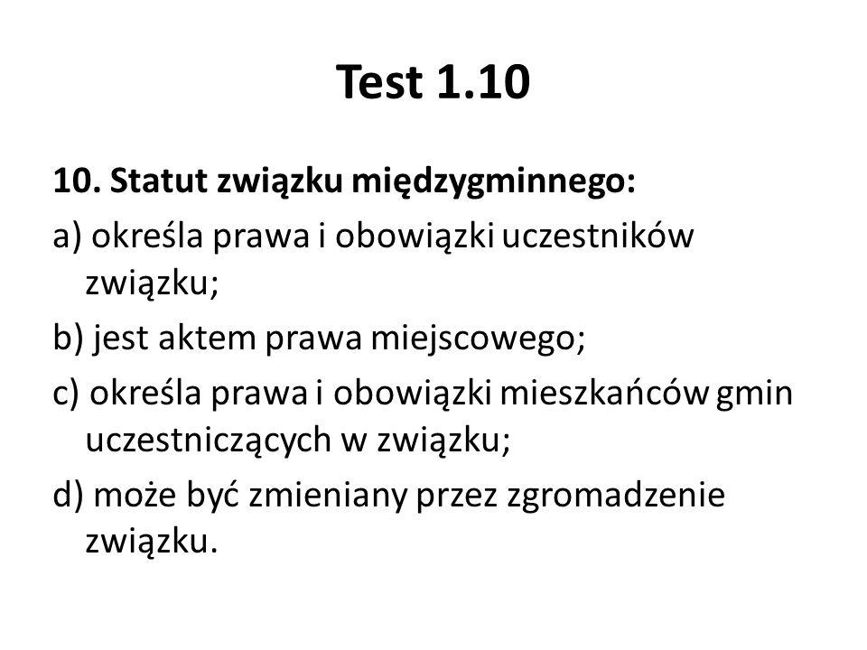 Test 1.10 10. Statut związku międzygminnego: a) określa prawa i obowiązki uczestników związku; b) jest aktem prawa miejscowego; c) określa prawa i obo