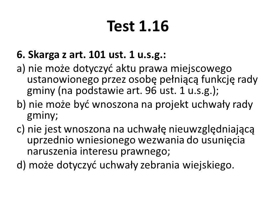 Test 1.16 6. Skarga z art. 101 ust. 1 u.s.g.: a) nie może dotyczyć aktu prawa miejscowego ustanowionego przez osobę pełniącą funkcję rady gminy (na po