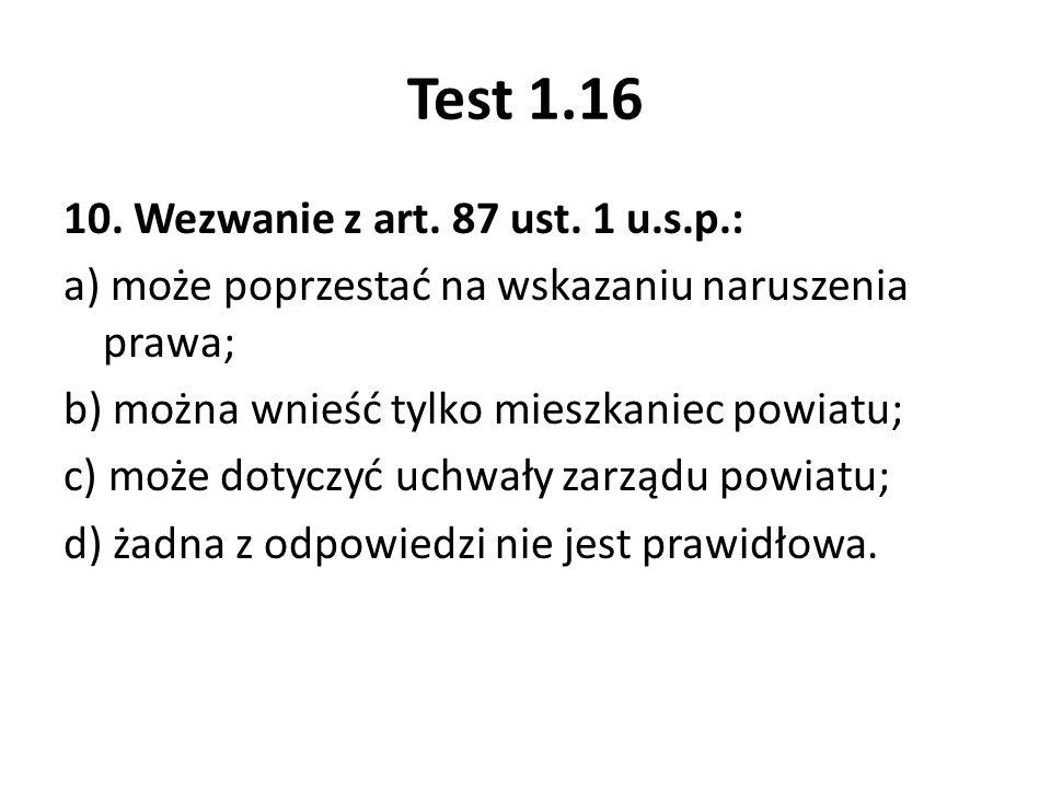Test 1.16 10. Wezwanie z art. 87 ust. 1 u.s.p.: a) może poprzestać na wskazaniu naruszenia prawa; b) można wnieść tylko mieszkaniec powiatu; c) może d
