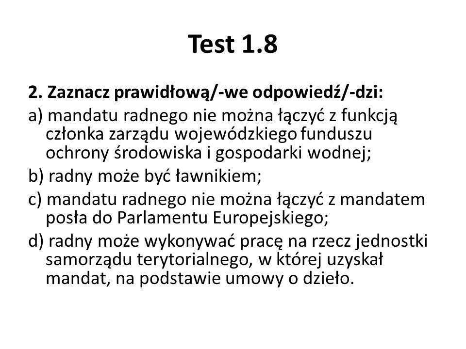 Test 1.8 2. Zaznacz prawidłową/-we odpowiedź/-dzi: a) mandatu radnego nie można łączyć z funkcją członka zarządu wojewódzkiego funduszu ochrony środow