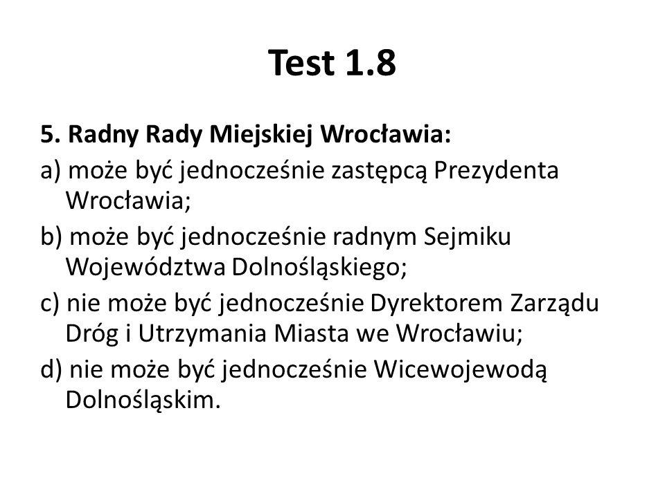 Test 1.8 5. Radny Rady Miejskiej Wrocławia: a) może być jednocześnie zastępcą Prezydenta Wrocławia; b) może być jednocześnie radnym Sejmiku Województw
