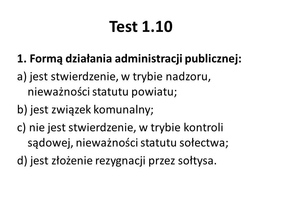 1. Formą działania administracji publicznej: a) jest stwierdzenie, w trybie nadzoru, nieważności statutu powiatu; b) jest związek komunalny; c) nie je