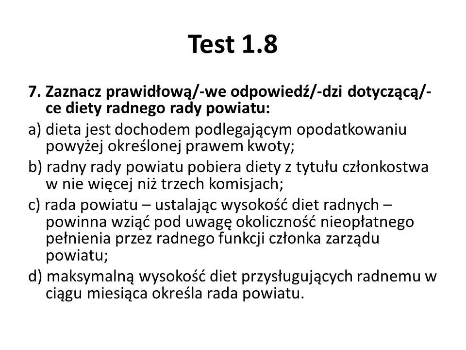 Test 1.8 7. Zaznacz prawidłową/-we odpowiedź/-dzi dotyczącą/- ce diety radnego rady powiatu: a) dieta jest dochodem podlegającym opodatkowaniu powyżej