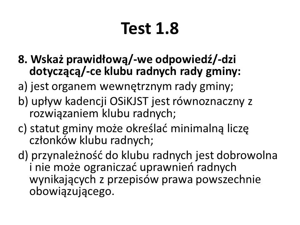 Test 1.8 8. Wskaż prawidłową/-we odpowiedź/-dzi dotyczącą/-ce klubu radnych rady gminy: a) jest organem wewnętrznym rady gminy; b) upływ kadencji OSiK
