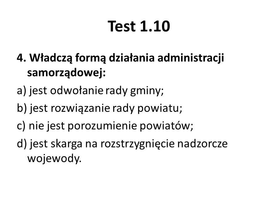 Test 1.10 4. Władczą formą działania administracji samorządowej: a) jest odwołanie rady gminy; b) jest rozwiązanie rady powiatu; c) nie jest porozumie