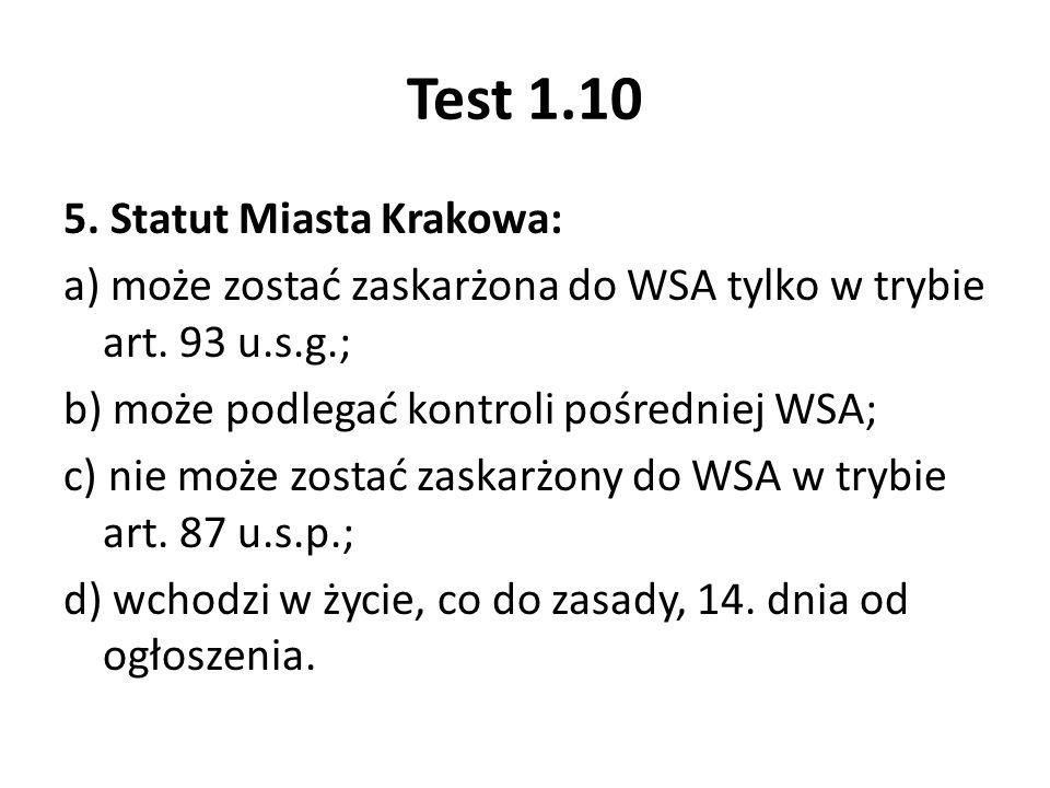 Test 1.10 5. Statut Miasta Krakowa: a) może zostać zaskarżona do WSA tylko w trybie art. 93 u.s.g.; b) może podlegać kontroli pośredniej WSA; c) nie m