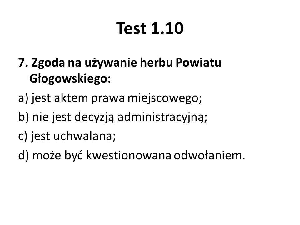 Test 1.10 7. Zgoda na używanie herbu Powiatu Głogowskiego: a) jest aktem prawa miejscowego; b) nie jest decyzją administracyjną; c) jest uchwalana; d)