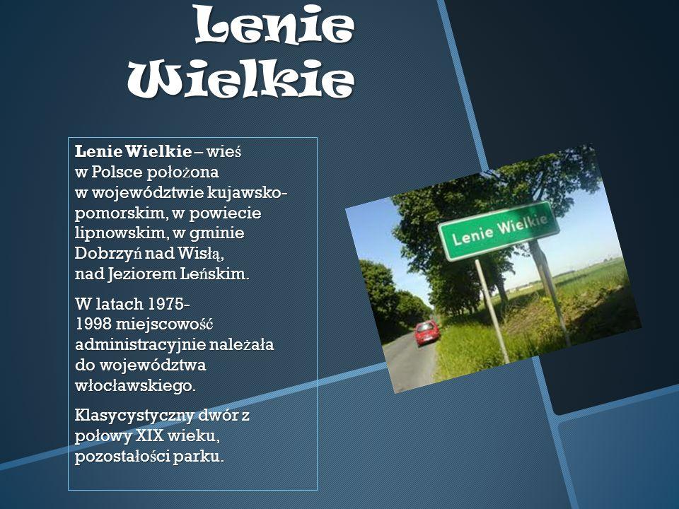 Lenie Wielkie Lenie Wielkie – wie ś w Polsce po ł o ż ona w województwie kujawsko- pomorskim, w powiecie lipnowskim, w gminie Dobrzy ń nad Wis łą, nad Jeziorem Le ń skim.