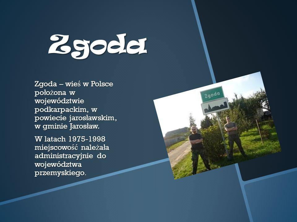 Zgoda Zgoda – wie ś w Polsce po ł o ż ona w województwie podkarpackim, w powiecie jaros ł awskim, w gminie Jaros ł aw.