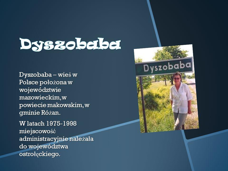 Dyszobaba – wie ś w Polsce po ł o ż ona w województwie mazowieckim, w powiecie makowskim, w gminie Ró ż an.