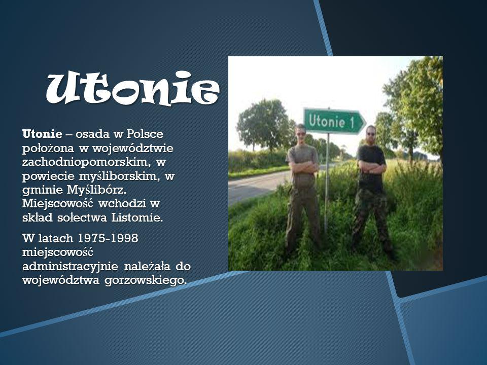 Utonie Utonie – osada w Polsce po ł o ż ona w województwie zachodniopomorskim, w powiecie my ś liborskim, w gminie My ś libórz.