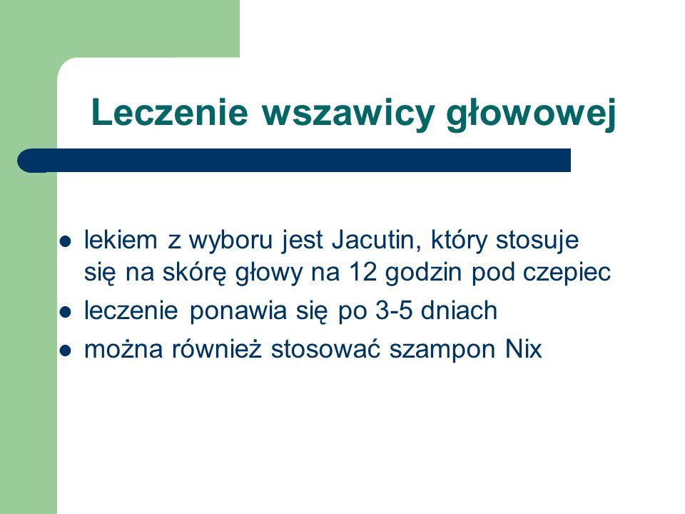 Leczenie wszawicy głowowej lekiem z wyboru jest Jacutin, który stosuje się na skórę głowy na 12 godzin pod czepiec leczenie ponawia się po 3-5 dniach