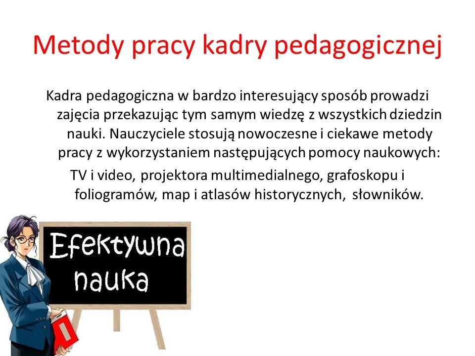 Metody pracy kadry pedagogicznej Kadra pedagogiczna w bardzo interesujący sposób prowadzi zajęcia przekazując tym samym wiedzę z wszystkich dziedzin nauki.