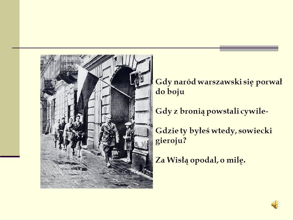 Gdy naród warszawski się porwał do boju Gdy z bronią powstali cywile- Gdzie ty byłeś wtedy, sowiecki gieroju.