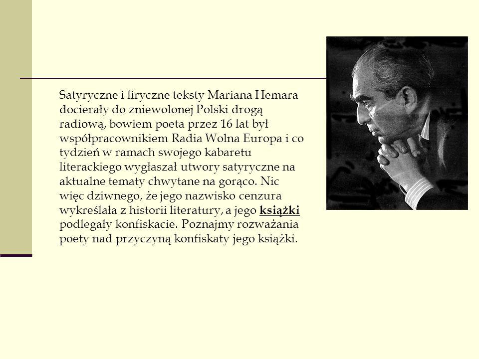 Satyryczne i liryczne teksty Mariana Hemara docierały do zniewolonej Polski drogą radiową, bowiem poeta przez 16 lat był współpracownikiem Radia Wolna Europa i co tydzień w ramach swojego kabaretu literackiego wygłaszał utwory satyryczne na aktualne tematy chwytane na gorąco.
