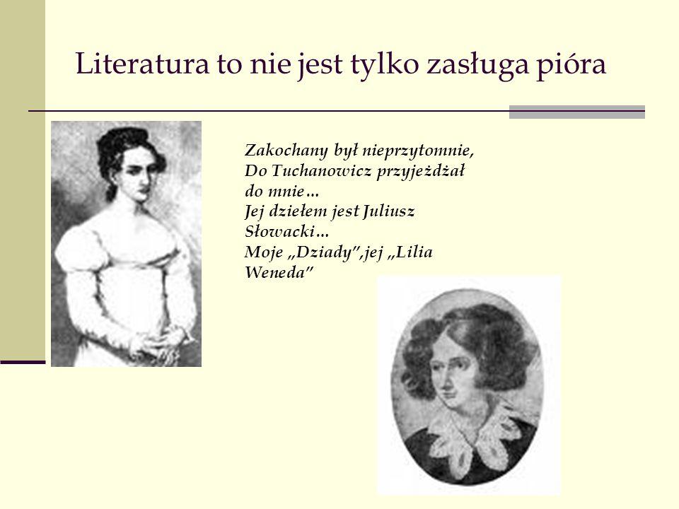 """Literatura to nie jest tylko zasługa pióra Zakochany był nieprzytomnie, Do Tuchanowicz przyjeżdżał do mnie… Jej dziełem jest Juliusz Słowacki… Moje """"Dziady ,jej """"Lilia Weneda"""