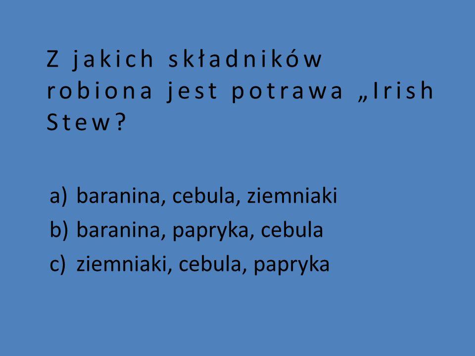 """Z jakich składników robiona jest potrawa """"Irish Stew? a)baranina, cebula, ziemniaki b)baranina, papryka, cebula c)ziemniaki, cebula, papryka"""