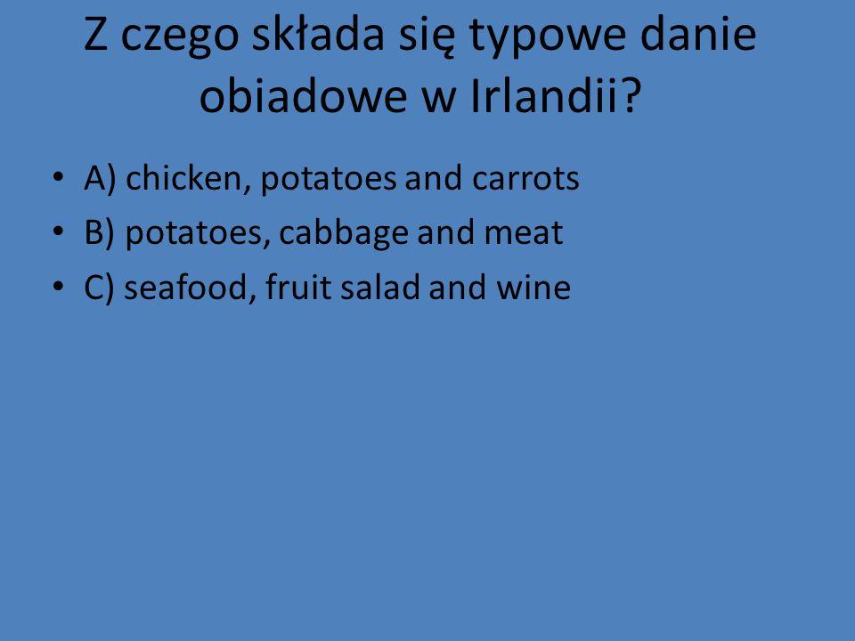 Z czego składa się typowe danie obiadowe w Irlandii? A) chicken, potatoes and carrots B) potatoes, cabbage and meat C) seafood, fruit salad and wine
