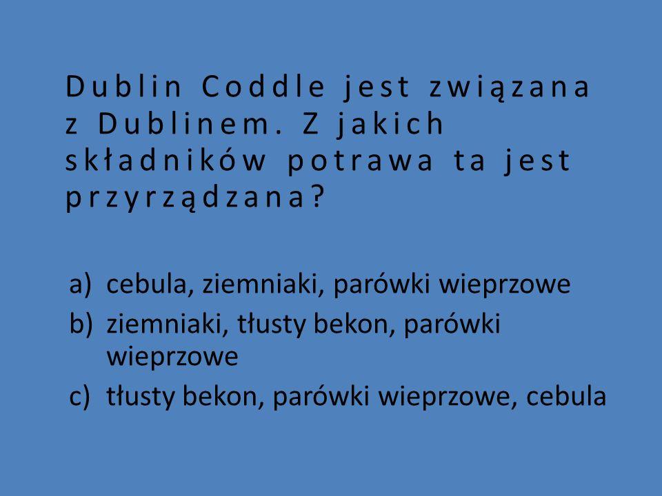 Dublin Coddle jest związana z Dublinem. Z jakich składników potrawa ta jest przyrządzana? a)cebula, ziemniaki, parówki wieprzowe b)ziemniaki, tłusty b