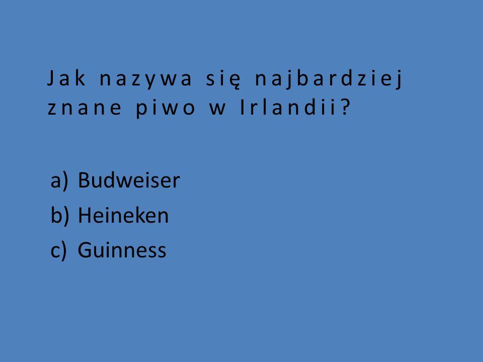 Jak nazywa się najbardziej znane piwo w Irlandii? a)Budweiser b)Heineken c)Guinness