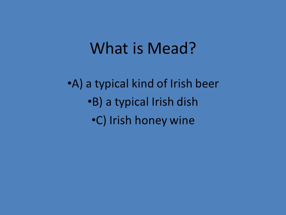 What is Mead? A) a typical kind of Irish beer B) a typical Irish dish C) Irish honey wine