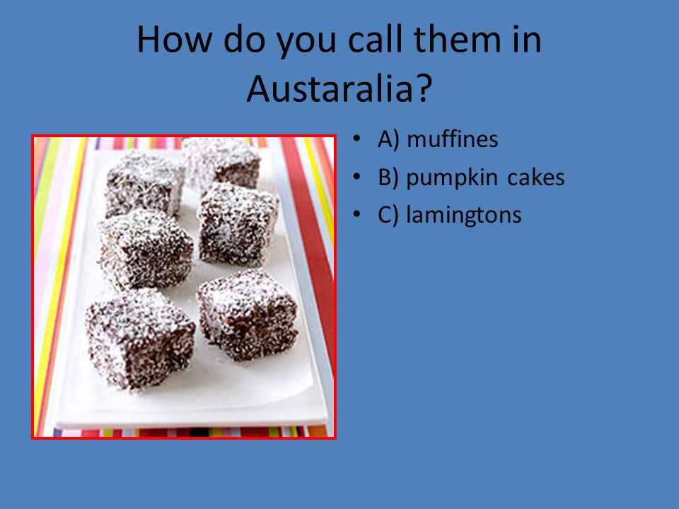 How do you call them in Austaralia? A) muffines B) pumpkin cakes C) lamingtons