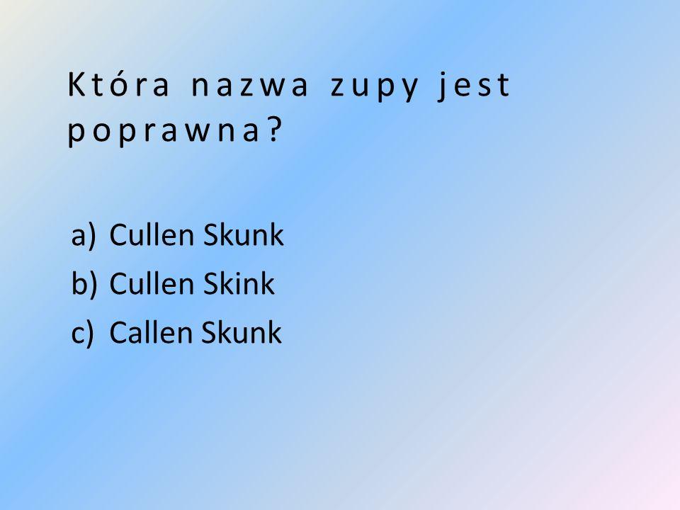 Która nazwa zupy jest poprawna a)Cullen Skunk b)Cullen Skink c)Callen Skunk