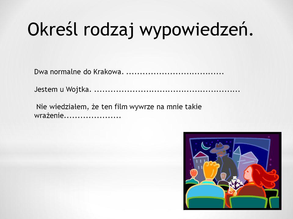 Określ rodzaj wypowiedzeń. Dwa normalne do Krakowa.....................................