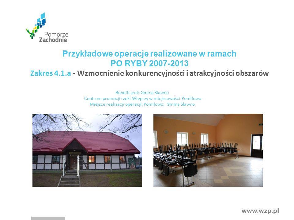 www.wzp.p l Przykładowe operacje realizowane w ramach PO RYBY 2007-2013 Zakres 4.1.a - Wzmocnienie konkurencyjności i atrakcyjności obszarów Beneficjent: Gmina Sławno Centrum promocji rzeki Wieprzy w miejscowości Pomiłowo Miejsce realizacji operacji: Pomiłowo, Gmina Sławno