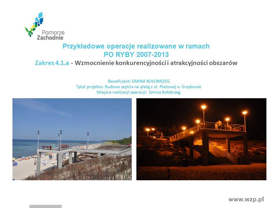 www.wzp.p l Przykładowe operacje realizowane w ramach PO RYBY 2007-2013 Zakres 4.1.a - Wzmocnienie konkurencyjności i atrakcyjności obszarów Beneficjent: GMINA KOŁOBRZEG Tytuł projektu: Budowa zejścia na plażę z ul.