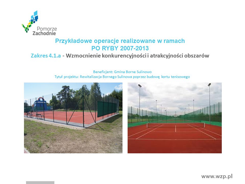 www.wzp.p l Przykładowe operacje realizowane w ramach PO RYBY 2007-2013 Zakres 4.1.a - Wzmocnienie konkurencyjności i atrakcyjności obszarów Beneficjent: Gmina Borne Sulinowo Tytuł projektu: Rewitalizacja Bornego Sulinowa poprzez budowę kortu tenisowego