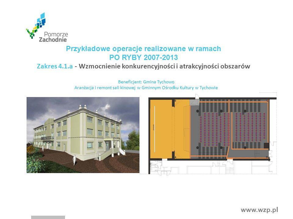 www.wzp.p l Przykładowe operacje realizowane w ramach PO RYBY 2007-2013 Zakres 4.1.a - Wzmocnienie konkurencyjności i atrakcyjności obszarów Beneficjent: Gmina Tychowo Aranżacja i remont sali kinowej w Gminnym Ośrodku Kultury w Tychowie