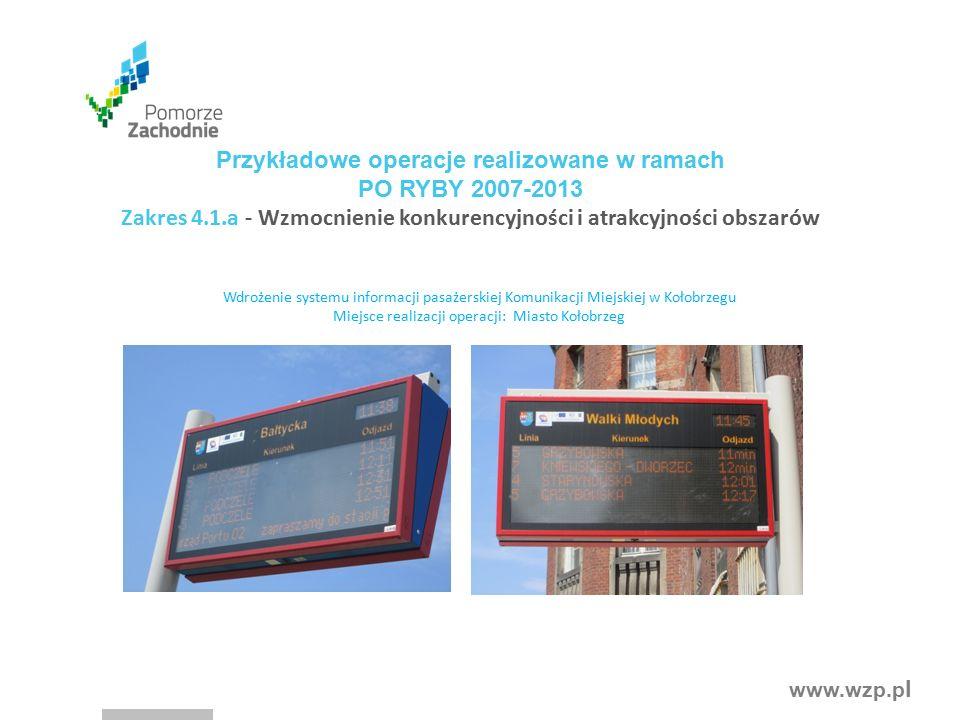 www.wzp.p l Przykładowe operacje realizowane w ramach PO RYBY 2007-2013 Zakres 4.1.a - Wzmocnienie konkurencyjności i atrakcyjności obszarów Wdrożenie systemu informacji pasażerskiej Komunikacji Miejskiej w Kołobrzegu Miejsce realizacji operacji: Miasto Kołobrzeg