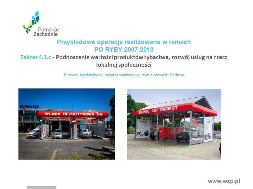 www.wzp.p l Budowa bezdotykowej myjni samochodowej w miejscowości Darłowo Przykładowe operacje realizowane w ramach PO RYBY 2007-2013 Zakres 4.1.c - Podnoszenie wartości produktów rybactwa, rozwój usług na rzecz lokalnej społeczności