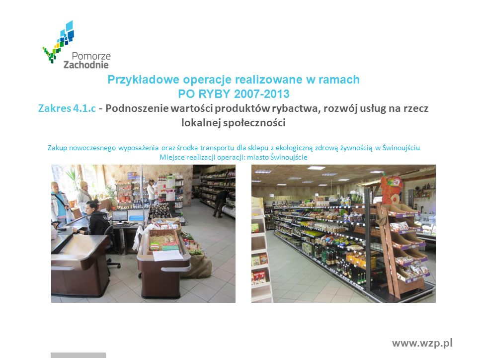 www.wzp.p l Przykładowe operacje realizowane w ramach PO RYBY 2007-2013 Zakres 4.1.c - Podnoszenie wartości produktów rybactwa, rozwój usług na rzecz lokalnej społeczności Zakup nowoczesnego wyposażenia oraz środka transportu dla sklepu z ekologiczną zdrową żywnością w Świnoujściu Miejsce realizacji operacji: miasto Świnoujście