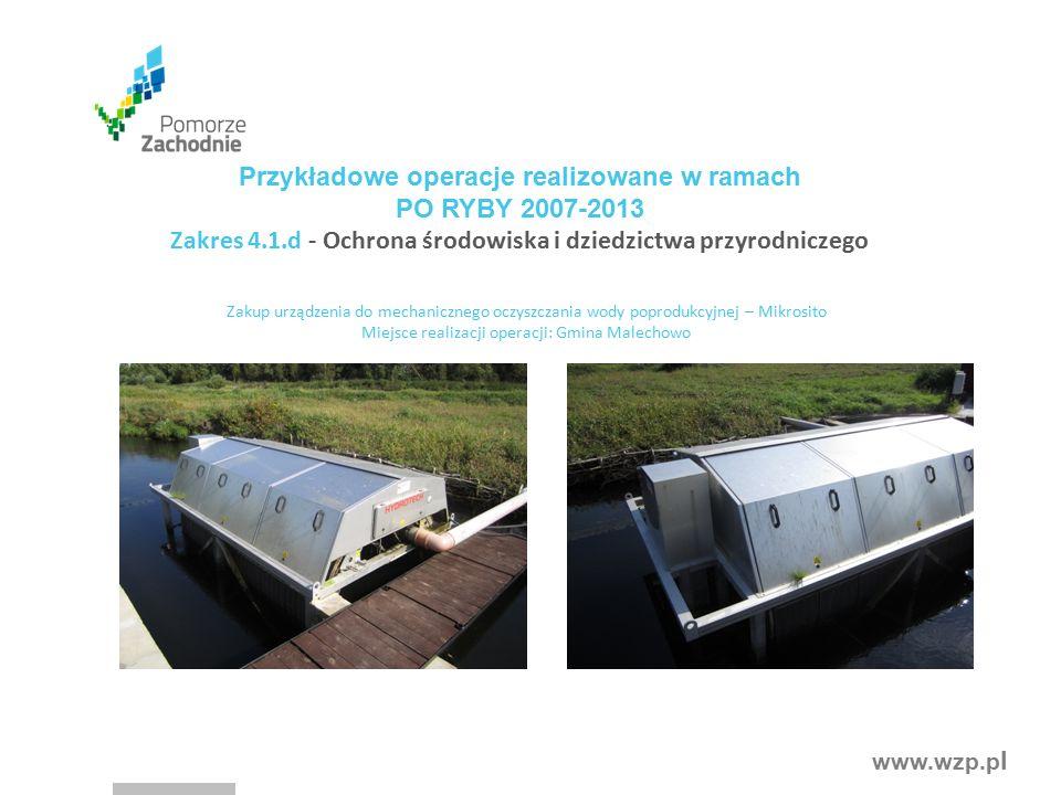 www.wzp.p l Przykładowe operacje realizowane w ramach PO RYBY 2007-2013 Zakres 4.1.d - Ochrona środowiska i dziedzictwa przyrodniczego Zakup urządzenia do mechanicznego oczyszczania wody poprodukcyjnej – Mikrosito Miejsce realizacji operacji: Gmina Malechowo