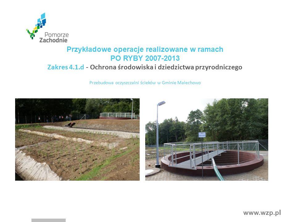 www.wzp.p l Przykładowe operacje realizowane w ramach PO RYBY 2007-2013 Zakres 4.1.d - Ochrona środowiska i dziedzictwa przyrodniczego Przebudowa oczyszczalni ścieków w Gminie Malechowo