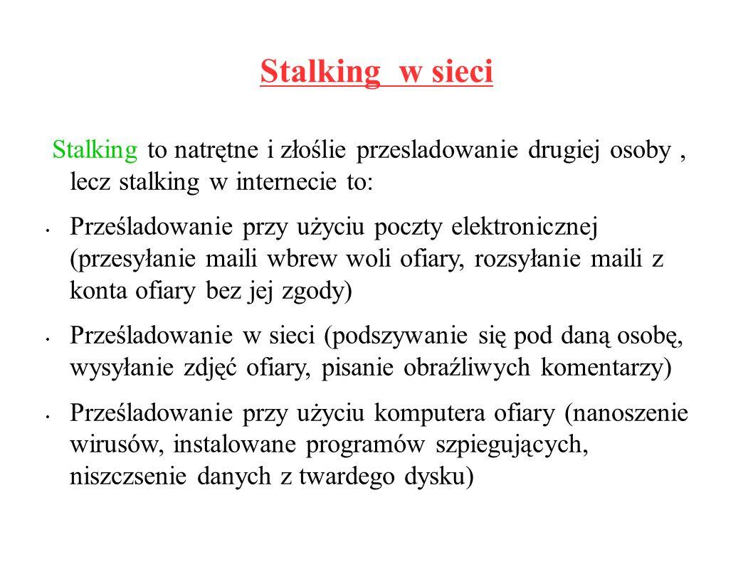 Stalking w sieci Stalking to natrętne i złoślie przesladowanie drugiej osoby, lecz stalking w internecie to: Prześladowanie przy użyciu poczty elektronicznej (przesyłanie maili wbrew woli ofiary, rozsyłanie maili z konta ofiary bez jej zgody) Prześladowanie w sieci (podszywanie się pod daną osobę, wysyłanie zdjęć ofiary, pisanie obraźliwych komentarzy) Prześladowanie przy użyciu komputera ofiary (nanoszenie wirusów, instalowane programów szpiegujących, niszczsenie danych z twardego dysku)
