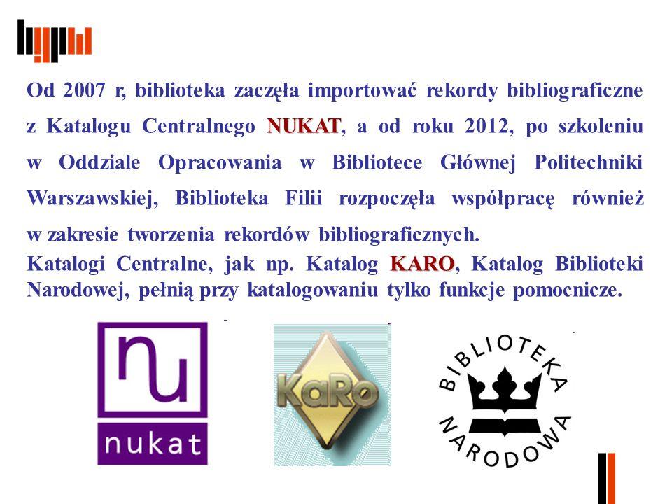 NUKAT Od 2007 r, biblioteka zaczęła importować rekordy bibliograficzne z Katalogu Centralnego NUKAT, a od roku 2012, po szkoleniu w Oddziale Opracowania w Bibliotece Głównej Politechniki Warszawskiej, Biblioteka Filii rozpoczęła współpracę również w zakresie tworzenia rekordów bibliograficznych.