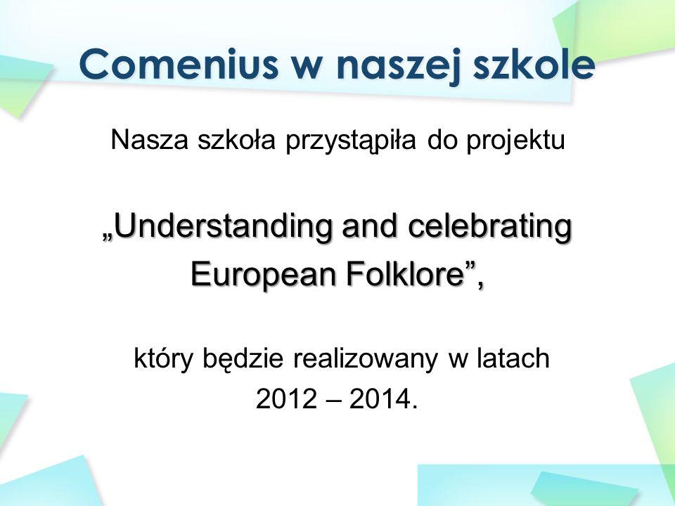 """Nasza szkoła przystąpiła do projektu """"Understanding and celebrating European Folklore , który będzie realizowany w latach 2012 – 2014."""