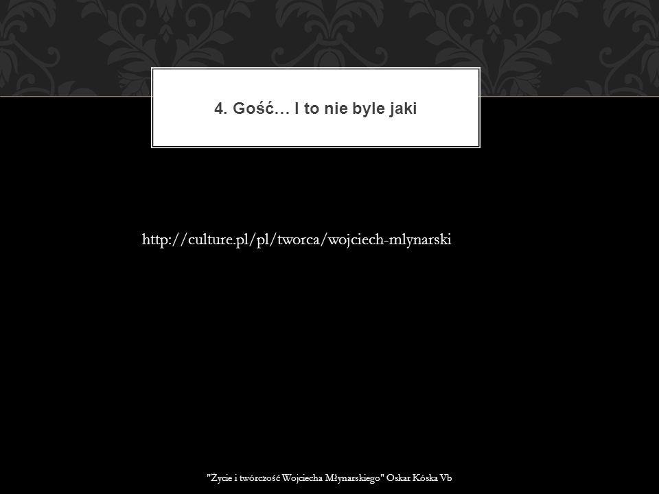 4. Gość… I to nie byle jaki http://culture.pl/pl/tworca/wojciech-mlynarski