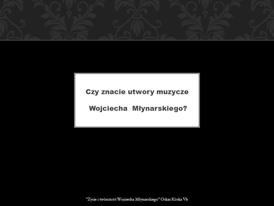 Czy znacie utwory muzycze Wojciecha Młynarskiego.