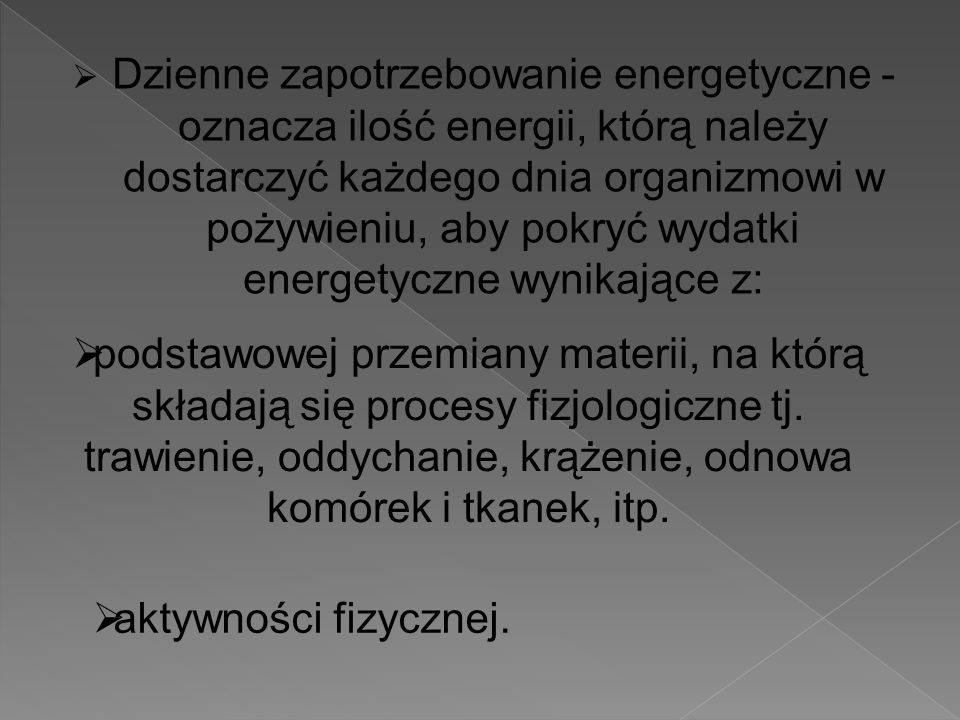  Dzienne zapotrzebowanie energetyczne - oznacza ilość energii, którą należy dostarczyć każdego dnia organizmowi w pożywieniu, aby pokryć wydatki energetyczne wynikające z:  podstawowej przemiany materii, na którą składają się procesy fizjologiczne tj.